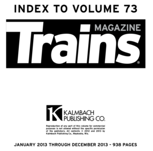 """""""Index to Volume 73; Trains Magazine; Kalmbach Publishing Co.; January 2013 through December 2013 - 938 pages"""""""