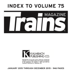 """""""Index to Volume 75; Trains Magazine; Kalmbach Publishing Co.; January 2015 through December 2015 - 946 pages"""""""