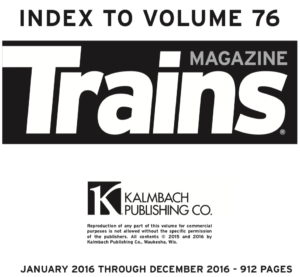 """""""Index to Volume 76; Trains Magazine; Kalmbach Publishing Co.; January 2016 through December 2016 - 912 Pages"""""""
