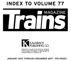 """""""Index to Volume 77; Trains Magazine; Kalmbach Publishing Co.; January 2017 Through December 2017 - 910 pages"""""""
