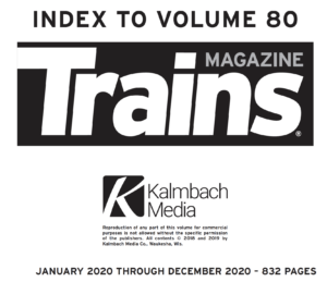 Index to Volume 80; Trains Magazine; Kalmbach Media; January 2020 through December 2020 - 832 Pages ... copyright information